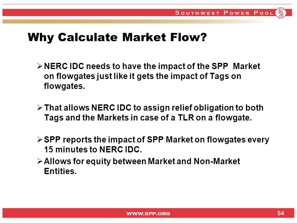 www.spp.org Why Calculate Market Flow? NERC IDC needs to have the impact of the SPP Market on flowgates just like it gets the impact of Tags on flowga