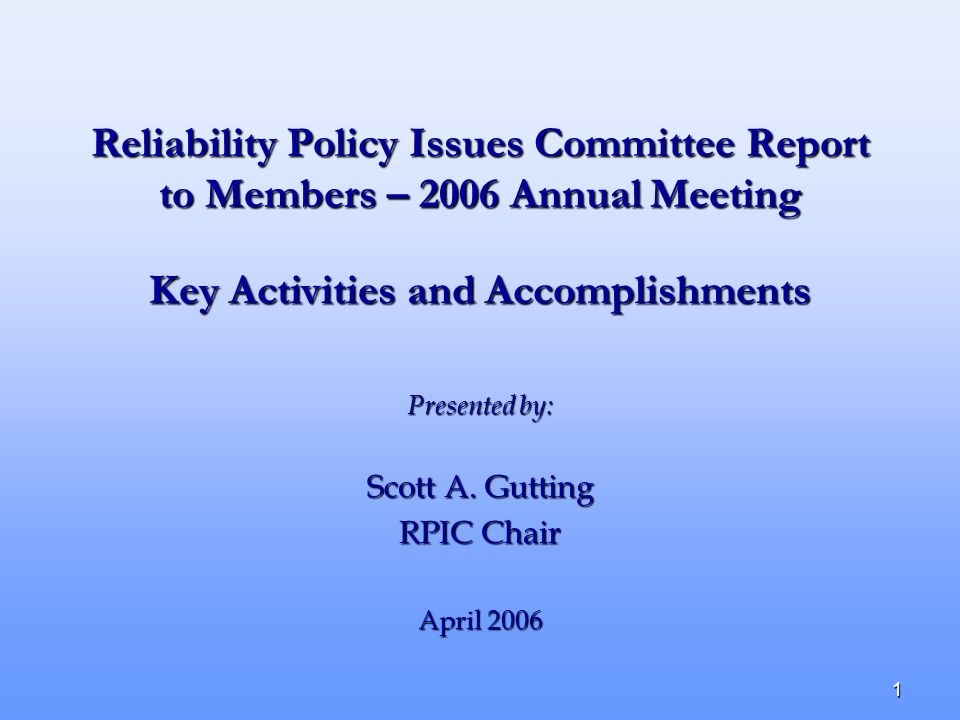 1 Reliability Policy Issues Committee Report to Members – 2006 Annual Meeting Presented by: Scott A. Gutting RPIC Chair April 2006 Key Activities and