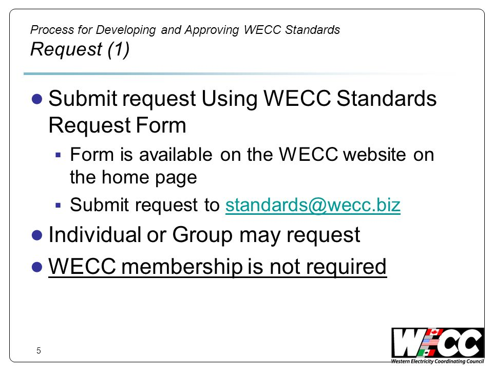 5 Process for Developing and Approving WECC Standards Request (1) Submit request Using WECC Standards Request Form Form is available on the WECC website on the home page Submit request to standards@wecc.bizstandards@wecc.biz Individual or Group may request WECC membership is not required