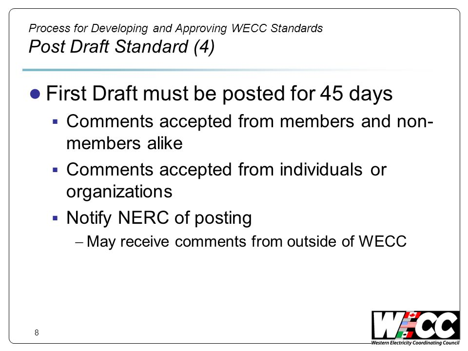 8 Process for Developing and Approving WECC Standards Post Draft Standard (4) First Draft must be posted for 45 days Comments accepted from members and non- members alike Comments accepted from individuals or organizations Notify NERC of posting May receive comments from outside of WECC