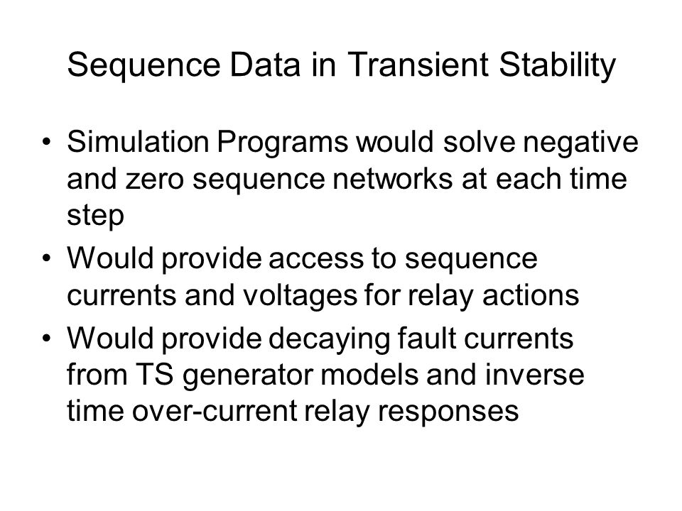 Sequence Data in Transient Stability Simulation Programs would solve negative and zero sequence networks at each time step Would provide access to sequence currents and voltages for relay actions Would provide decaying fault currents from TS generator models and inverse time over-current relay responses