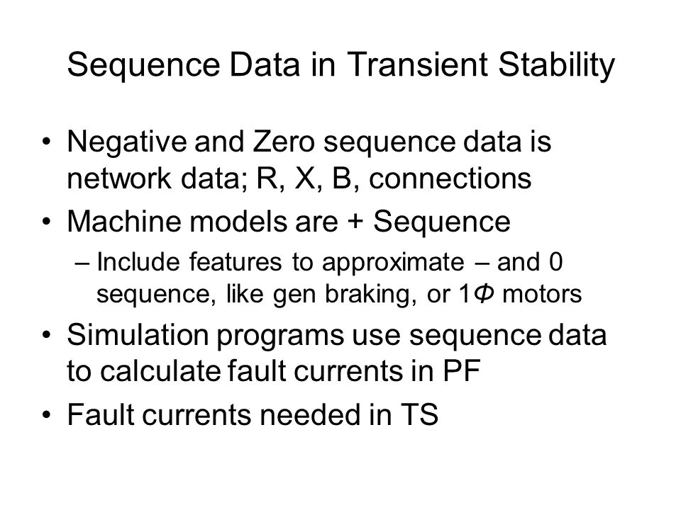 Sequence Data in Transient Stability Negative and Zero sequence data is network data; R, X, B, connections Machine models are + Sequence –Include features to approximate – and 0 sequence, like gen braking, or 1Φ motors Simulation programs use sequence data to calculate fault currents in PF Fault currents needed in TS