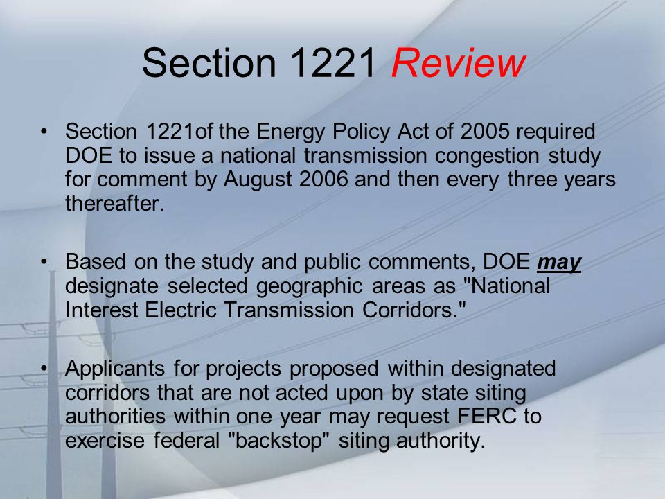 Section 1221 Review Section 1221of the Energy Policy Act of 2005 required DOE to issue a national transmission congestion study for comment by August 2006 and then every three years thereafter.