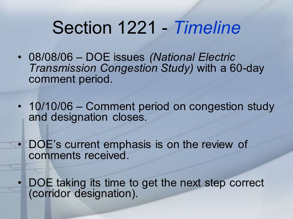 Section 1221 - Timeline 08/08/06 – DOE issues (National Electric Transmission Congestion Study) with a 60-day comment period.