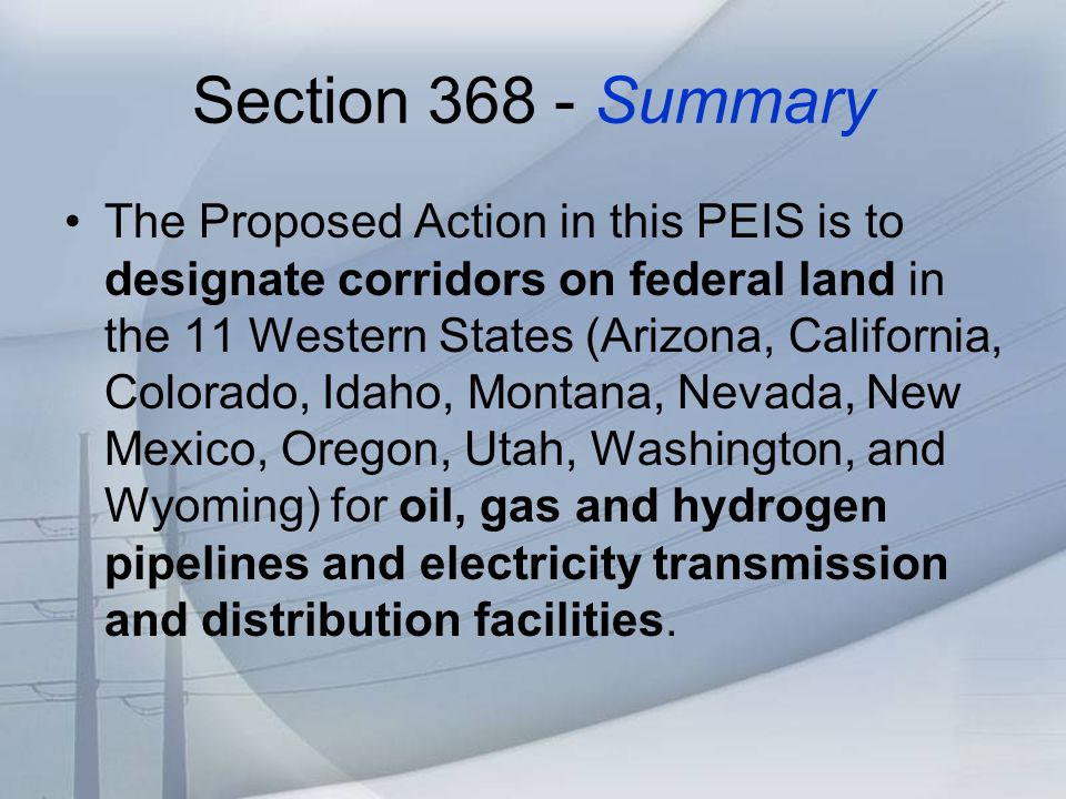 Section 368 - Summary The Proposed Action in this PEIS is to designate corridors on federal land in the 11 Western States (Arizona, California, Colorado, Idaho, Montana, Nevada, New Mexico, Oregon, Utah, Washington, and Wyoming) for oil, gas and hydrogen pipelines and electricity transmission and distribution facilities.