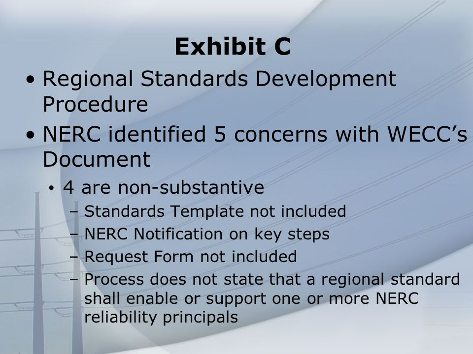 Exhibit C Regional Standards Development Procedure NERC identified 5 concerns with WECCs Document 4 are non-substantive –Standards Template not included –NERC Notification on key steps –Request Form not included –Process does not state that a regional standard shall enable or support one or more NERC reliability principals