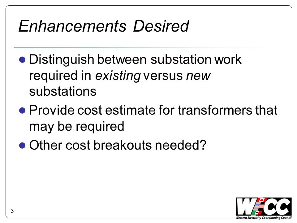 Enhancements Desired Distinguish between substation work required in existing versus new substations Provide cost estimate for transformers that may b