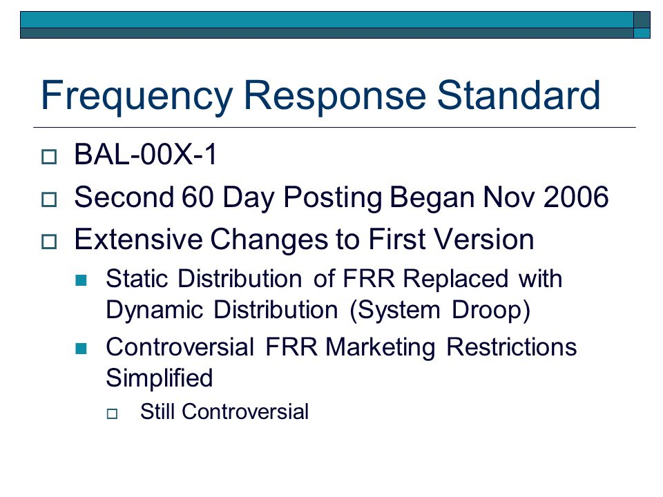 Frequency Response Standard BAL-00X-1 Second 60 Day Posting Began Nov 2006 Extensive Changes to First Version Static Distribution of FRR Replaced with Dynamic Distribution (System Droop) Controversial FRR Marketing Restrictions Simplified Still Controversial