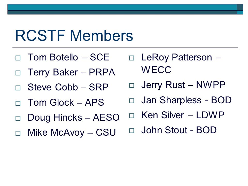 RCSTF Members Tom Botello – SCE Terry Baker – PRPA Steve Cobb – SRP Tom Glock – APS Doug Hincks – AESO Mike McAvoy – CSU LeRoy Patterson – WECC Jerry Rust – NWPP Jan Sharpless - BOD Ken Silver – LDWP John Stout - BOD