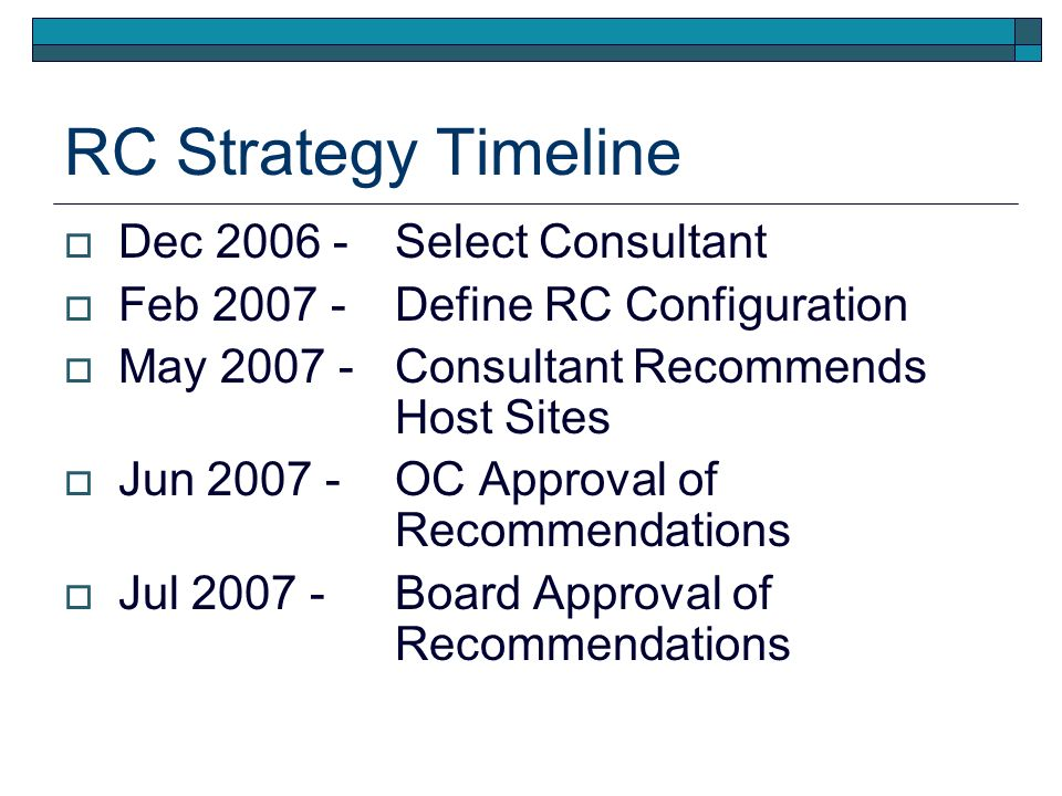 RC Strategy Timeline Dec 2006 - Select Consultant Feb 2007 - Define RC Configuration May 2007 - Consultant Recommends Host Sites Jun 2007 - OC Approval of Recommendations Jul 2007 - Board Approval of Recommendations