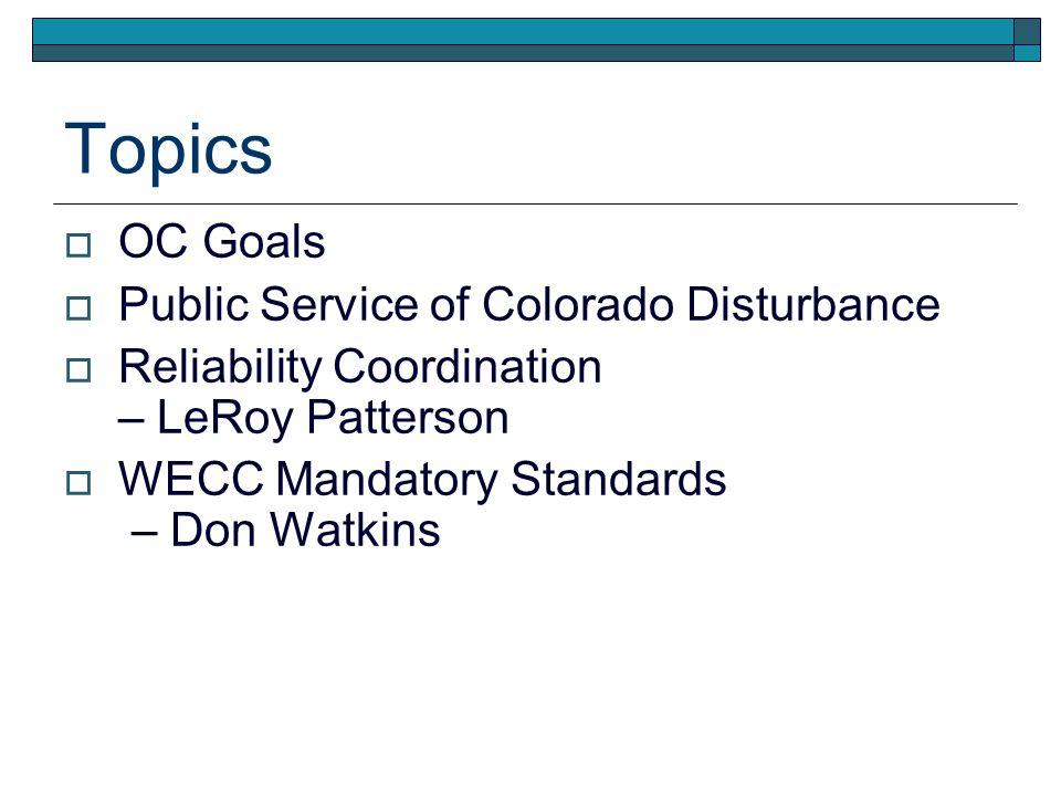 Topics OC Goals Public Service of Colorado Disturbance Reliability Coordination – LeRoy Patterson WECC Mandatory Standards – Don Watkins