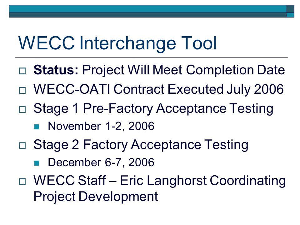 WECC Interchange Tool Status: Project Will Meet Completion Date WECC-OATI Contract Executed July 2006 Stage 1 Pre-Factory Acceptance Testing November 1-2, 2006 Stage 2 Factory Acceptance Testing December 6-7, 2006 WECC Staff – Eric Langhorst Coordinating Project Development