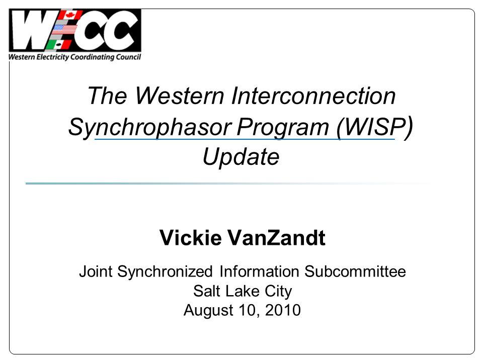The Western Interconnection Synchrophasor Program (WISP ) Update Vickie VanZandt Joint Synchronized Information Subcommittee Salt Lake City August 10,