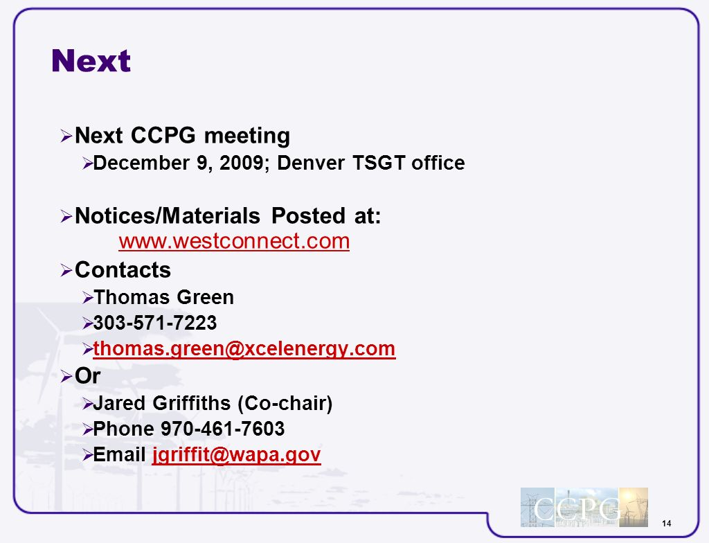 14 Next Next CCPG meeting December 9, 2009; Denver TSGT office Notices/Materials Posted at: www.westconnect.com www.westconnect.com Contacts Thomas Green 303-571-7223 thomas.green@xcelenergy.com Or Jared Griffiths (Co-chair) Phone 970-461-7603 Email jgriffit@wapa.govjgriffit@wapa.gov