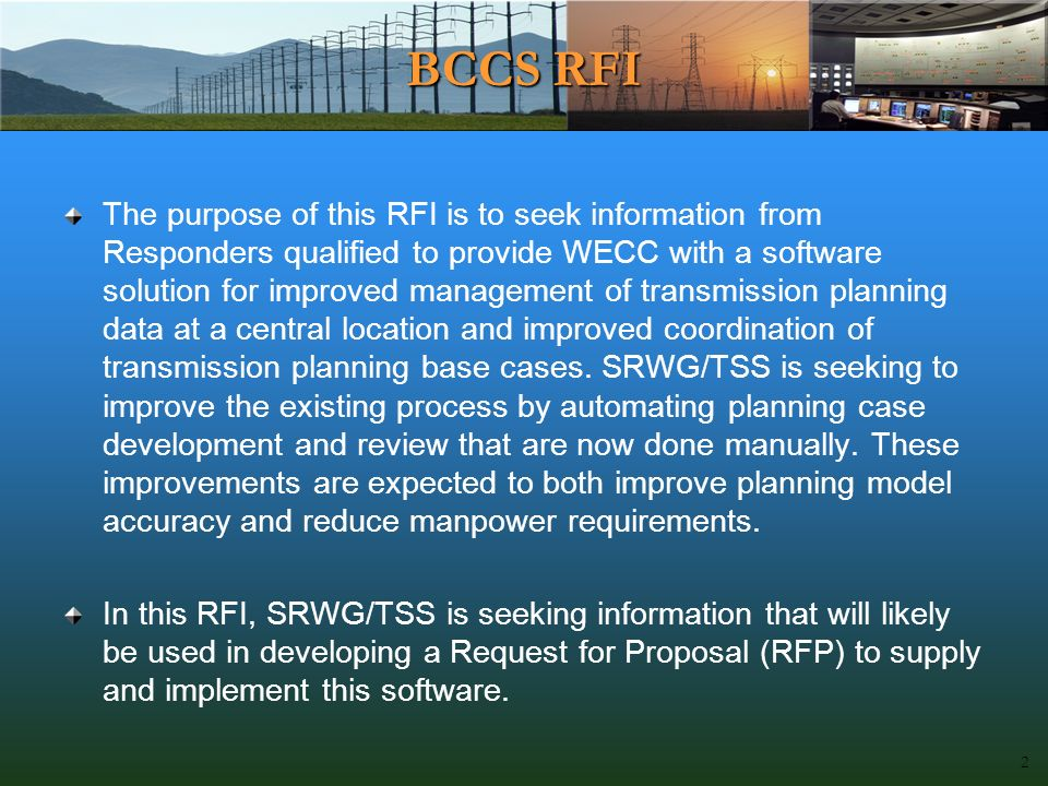 BCCS RFI The purpose of this RFI is to seek information from Responders qualified to provide WECC with a software solution for improved management of transmission planning data at a central location and improved coordination of transmission planning base cases.