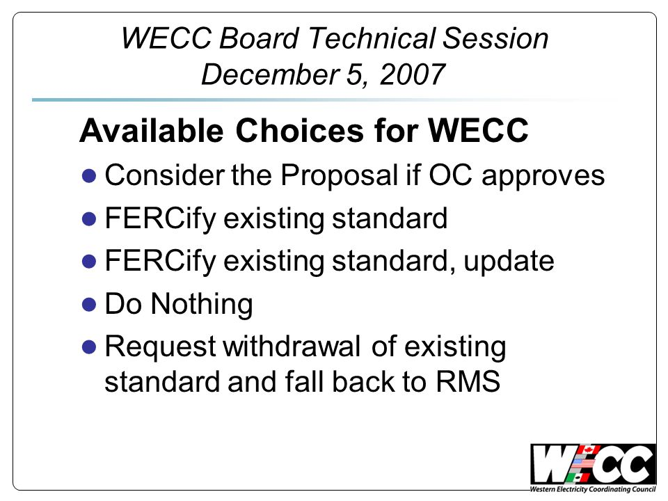 Available Choices for WECC Consider the Proposal if OC approves FERCify existing standard FERCify existing standard, update Do Nothing Request withdra