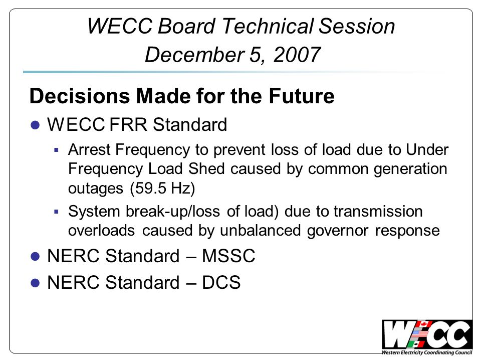 WECC Board Technical Session December 5, 2007 Today – What we Have Existing Tier 1 Standard to be Replaced with permanent standard Reserves Based on the Greater of: Most Severe Single Contingency (MSSC) 7% Load Responsibility served from Thermal Resources + 5% Load Responsibility served from Hydro Resources