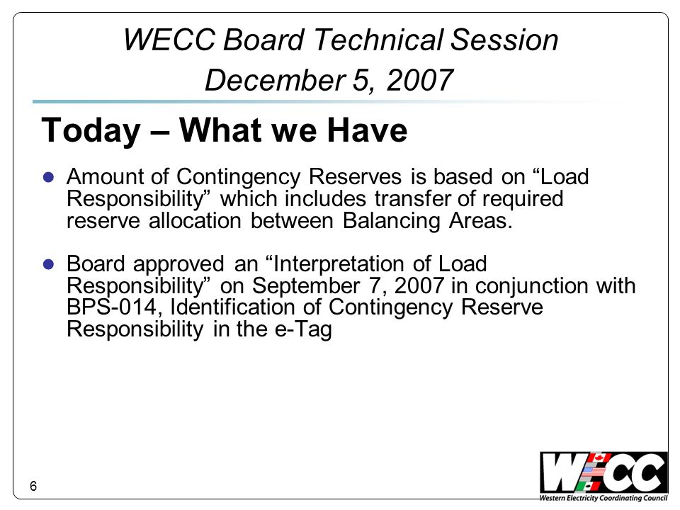 WECC Board Technical Session December 5, 2007 Today – What we Have Additional reserve requirement for interruptible and recallable transactions Contingency Reserves must be restored within 60 minutes of the event 7