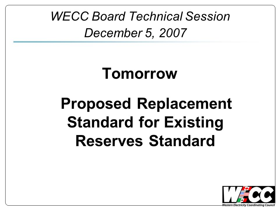 WECC Board Technical Session December 5, 2007 Tomorrow Proposed Replacement Standard for Existing Reserves Standard