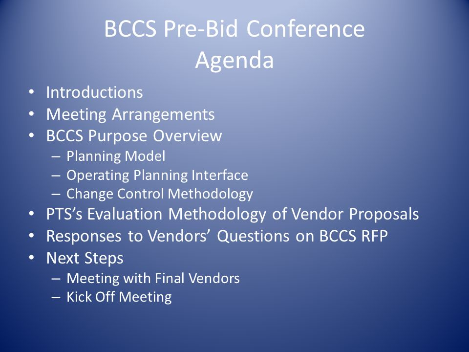 BCCS Pre-Bid Conference Agenda Introductions Meeting Arrangements BCCS Purpose Overview – Planning Model – Operating Planning Interface – Change Control Methodology PTSs Evaluation Methodology of Vendor Proposals Responses to Vendors Questions on BCCS RFP Next Steps – Meeting with Final Vendors – Kick Off Meeting
