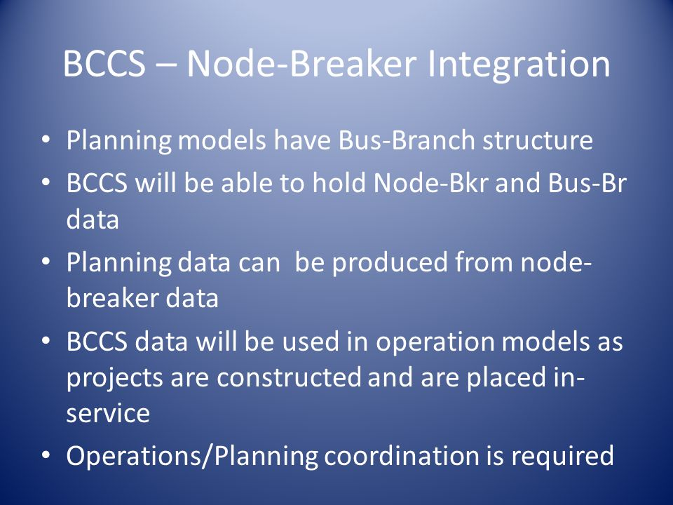 BCCS – Node-Breaker Integration Planning models have Bus-Branch structure BCCS will be able to hold Node-Bkr and Bus-Br data Planning data can be prod