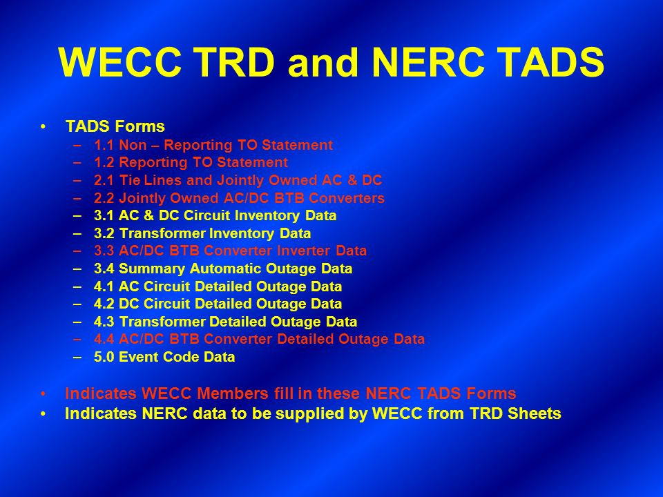 WECC TRD and NERC TADS TADS Forms –1.1 Non – Reporting TO Statement –1.2 Reporting TO Statement –2.1 Tie Lines and Jointly Owned AC & DC –2.2 Jointly Owned AC/DC BTB Converters –3.1 AC & DC Circuit Inventory Data –3.2 Transformer Inventory Data –3.3 AC/DC BTB Converter Inverter Data –3.4 Summary Automatic Outage Data –4.1 AC Circuit Detailed Outage Data –4.2 DC Circuit Detailed Outage Data –4.3 Transformer Detailed Outage Data –4.4 AC/DC BTB Converter Detailed Outage Data –5.0 Event Code Data Indicates WECC Members fill in these NERC TADS Forms Indicates NERC data to be supplied by WECC from TRD Sheets