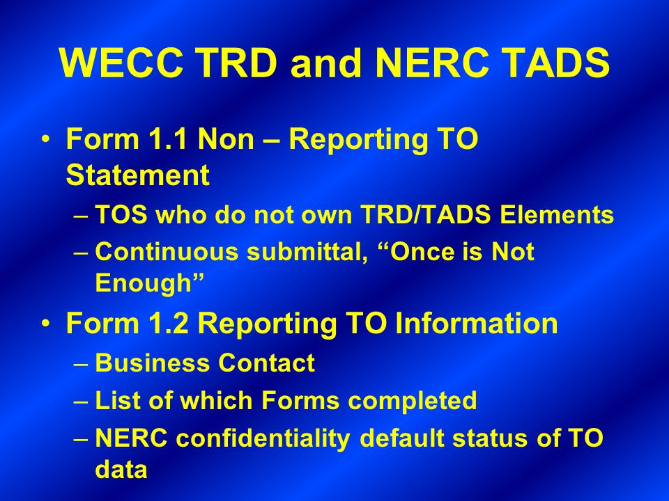 WECC TRD and NERC TADS Form 1.1 Non – Reporting TO Statement –TOS who do not own TRD/TADS Elements –Continuous submittal, Once is Not Enough Form 1.2 Reporting TO Information –Business Contact –List of which Forms completed –NERC confidentiality default status of TO data