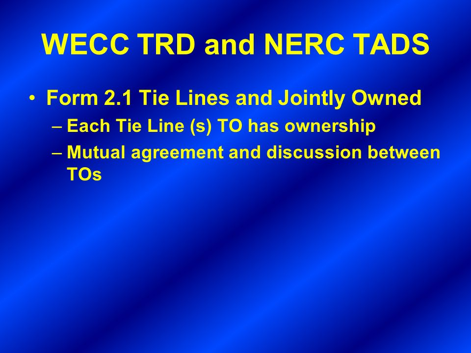 WECC TRD and NERC TADS Form 2.1 Tie Lines and Jointly Owned –Each Tie Line (s) TO has ownership –Mutual agreement and discussion between TOs