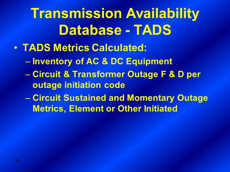 Transmission Availability Database - TADS TADS Metrics Calculated: –Inventory of AC & DC Equipment –Circuit & Transformer Outage F & D per outage initiation code –Circuit Sustained and Momentary Outage Metrics, Element or Other Initiated 15