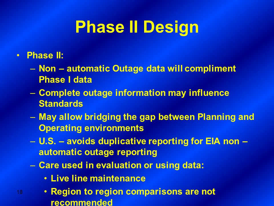 Phase II Design Phase II: –Non – automatic Outage data will compliment Phase I data –Complete outage information may influence Standards –May allow br