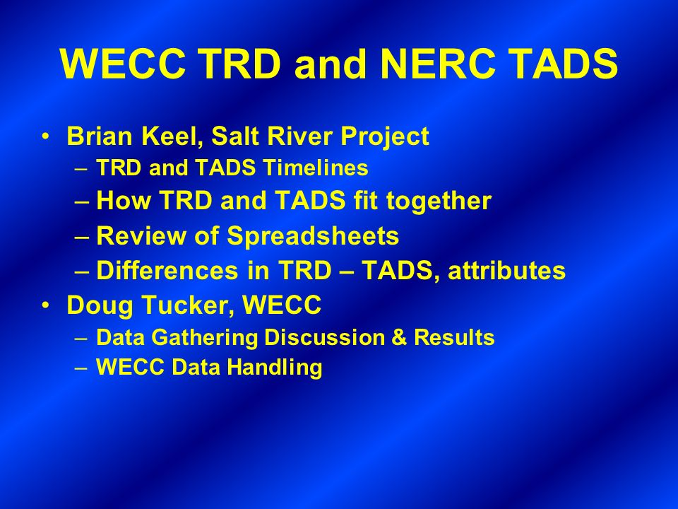 WECC TRD and NERC TADS Brian Keel, Salt River Project –TRD and TADS Timelines –How TRD and TADS fit together –Review of Spreadsheets –Differences in TRD – TADS, attributes Doug Tucker, WECC –Data Gathering Discussion & Results –WECC Data Handling