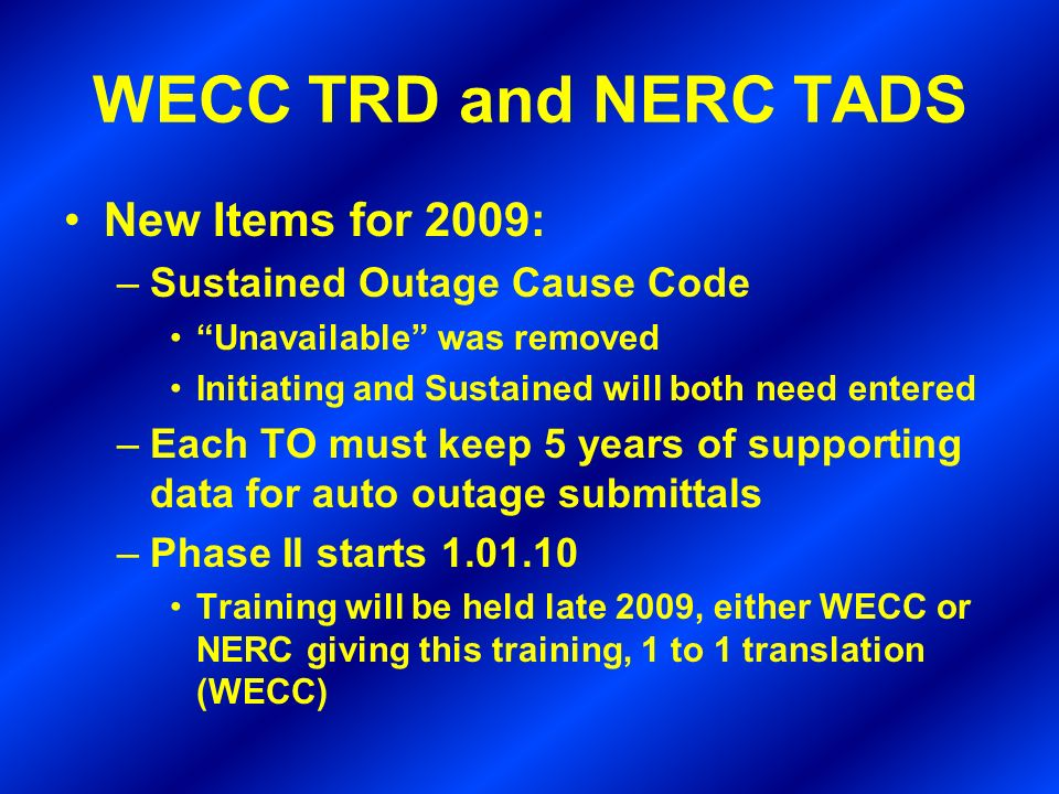 WECC TRD and NERC TADS New Items for 2009: –Sustained Outage Cause Code Unavailable was removed Initiating and Sustained will both need entered –Each TO must keep 5 years of supporting data for auto outage submittals –Phase II starts 1.01.10 Training will be held late 2009, either WECC or NERC giving this training, 1 to 1 translation (WECC)