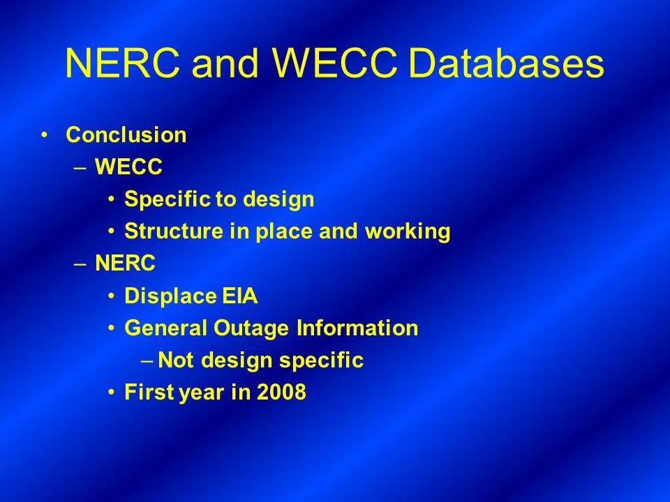 NERC and WECC Databases Conclusion –WECC Specific to design Structure in place and working –NERC Displace EIA General Outage Information –Not design specific First year in 2008