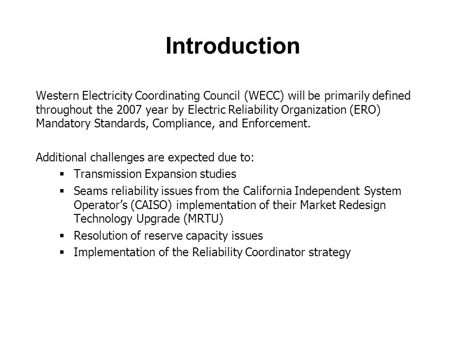 Introduction Western Electricity Coordinating Council (WECC) will be primarily defined throughout the 2007 year by Electric Reliability Organization (ERO) Mandatory Standards, Compliance, and Enforcement.