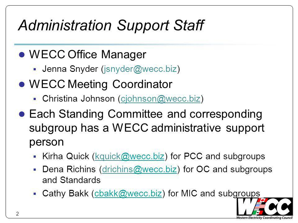 2 Administration Support Staff WECC Office Manager Jenna Snyder WECC Meeting Coordinator Christina Johnson Each Standing Committee and corresponding subgroup has a WECC administrative support person Kirha Quick for PCC and Dena Richins for OC and subgroups and Cathy Bakk for MIC and