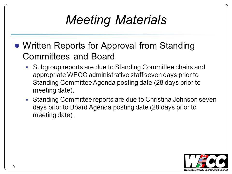 9 Meeting Materials Written Reports for Approval from Standing Committees and Board Subgroup reports are due to Standing Committee chairs and appropriate WECC administrative staff seven days prior to Standing Committee Agenda posting date (28 days prior to meeting date).