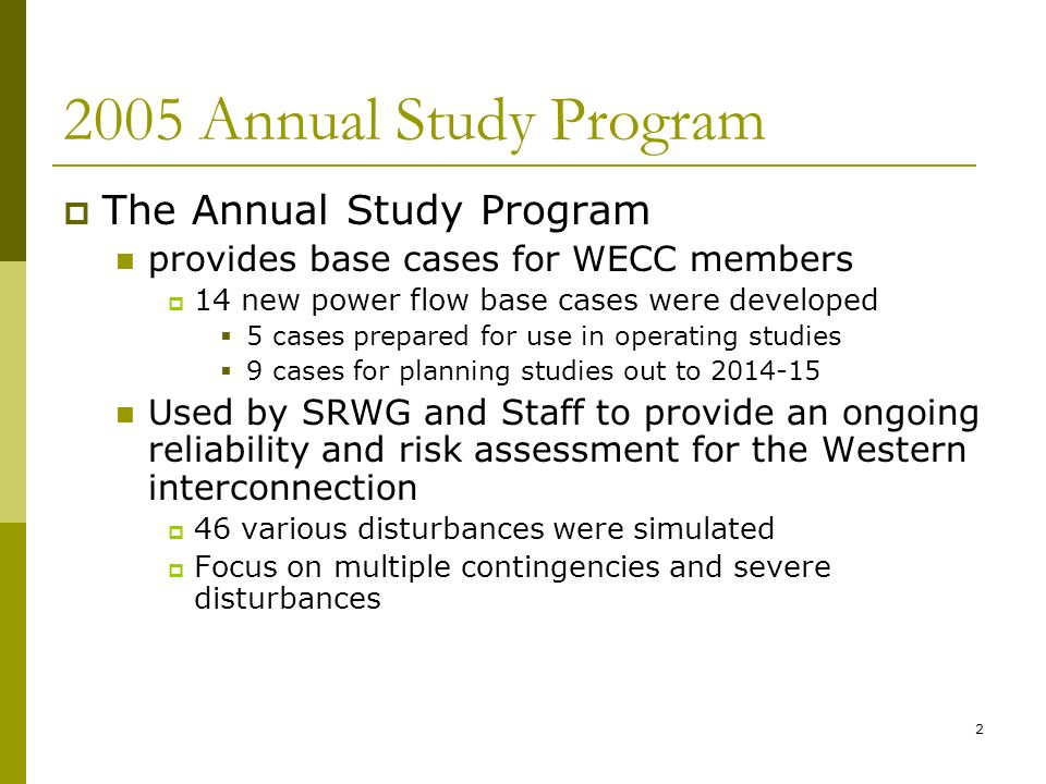 2 2005 Annual Study Program The Annual Study Program provides base cases for WECC members 14 new power flow base cases were developed 5 cases prepared for use in operating studies 9 cases for planning studies out to 2014-15 Used by SRWG and Staff to provide an ongoing reliability and risk assessment for the Western interconnection 46 various disturbances were simulated Focus on multiple contingencies and severe disturbances