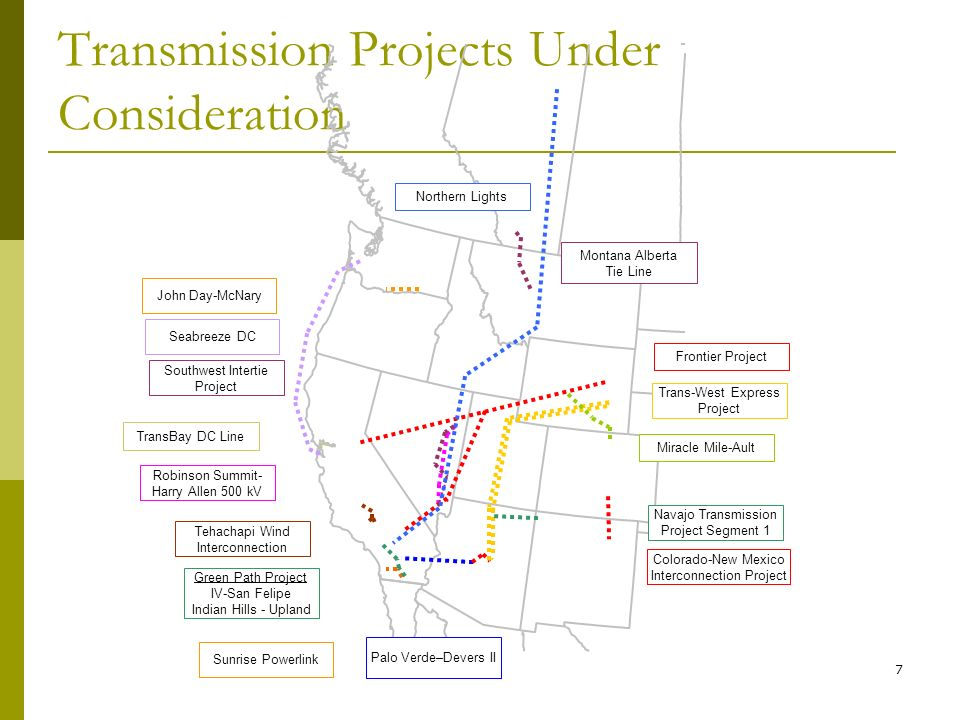 7 Transmission Projects Under Consideration Palo Verde–Devers II Green Path Project IV-San Felipe Indian Hills - Upland Sunrise Powerlink Robinson Summit- Harry Allen 500 kV Southwest Intertie Project Montana Alberta Tie Line Trans-West Express Project Navajo Transmission Project Segment 1 Frontier Project John Day-McNary TransBay DC Line Northern Lights Miracle Mile-Ault Colorado-New Mexico Interconnection Project Tehachapi Wind Interconnection Seabreeze DC