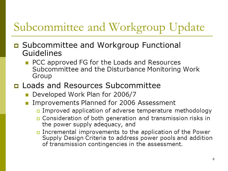 8 Subcommittee and Workgroup Update Subcommittee and Workgroup Functional Guidelines PCC approved FG for the Loads and Resources Subcommittee and the Disturbance Monitoring Work Group Loads and Resources Subcommittee Developed Work Plan for 2006/7 Improvements Planned for 2006 Assessment Improved application of adverse temperature methodology Consideration of both generation and transmission risks in the power supply adequacy, and Incremental improvements to the application of the Power Supply Design Criteria to address power pools and addition of transmission contingencies in the assessment.