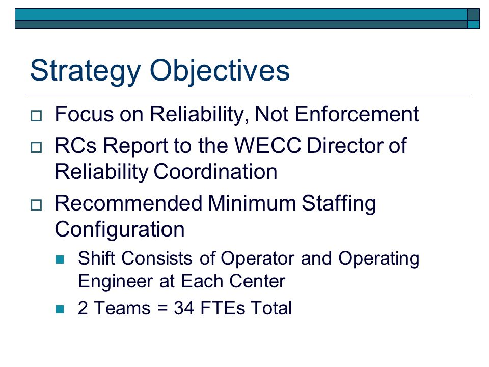 Strategy Objectives Focus on Reliability, Not Enforcement RCs Report to the WECC Director of Reliability Coordination Recommended Minimum Staffing Configuration Shift Consists of Operator and Operating Engineer at Each Center 2 Teams = 34 FTEs Total