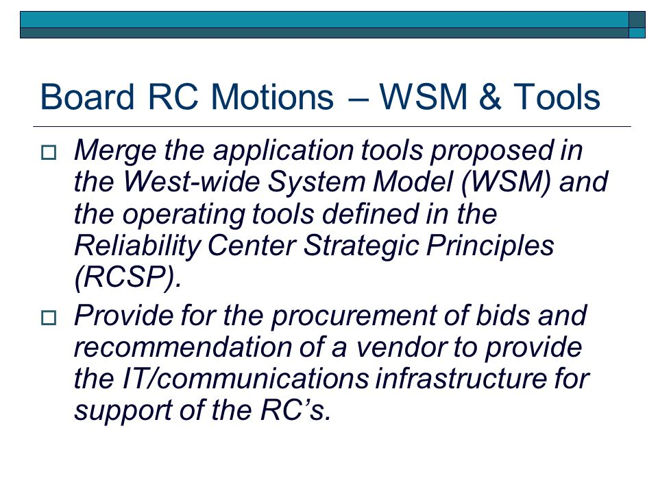Status of Westwide System Model Host RCSTF Developed and Issued an RFP for the WSM Host and RC Team Hosts in February 2007 Electronic Data Systems (EDS) Was the Winning Bidder for WSM Hosting WECC Board Directed RCSTF to Begin Negotiations WECC and EDS Have Not Come to Agreement on Specific Issues Legal, Technical, and Cost