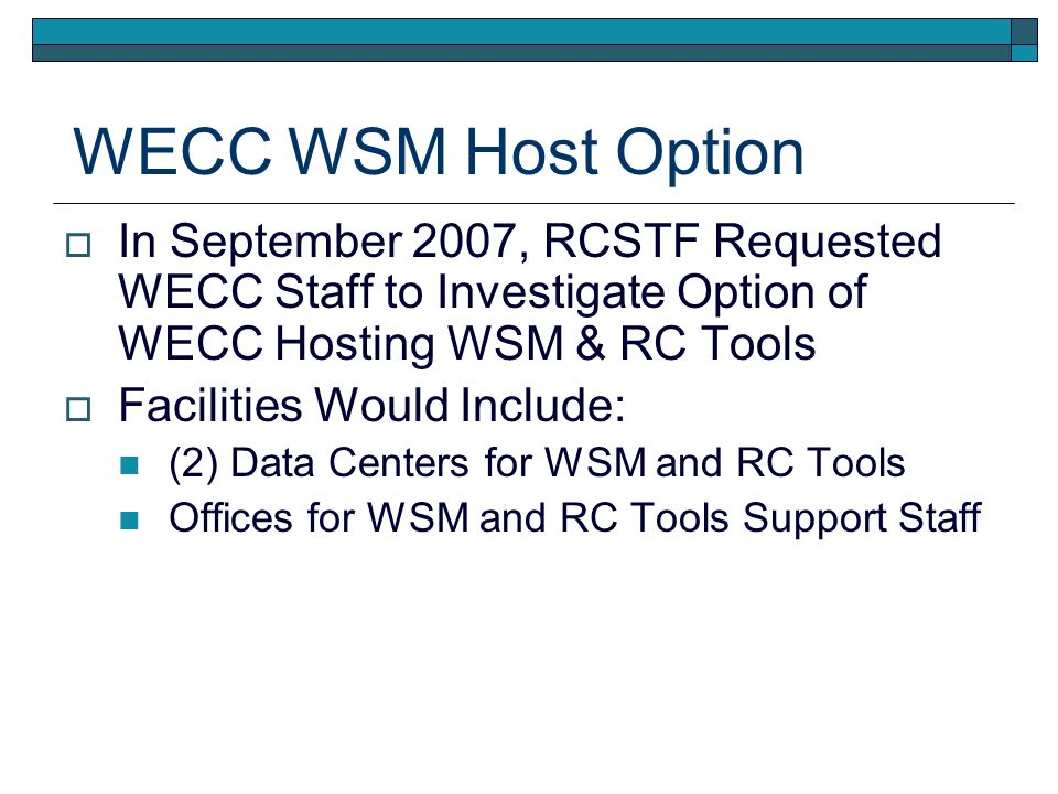 WECC WSM Host Option In September 2007, RCSTF Requested WECC Staff to Investigate Option of WECC Hosting WSM & RC Tools Facilities Would Include: (2) Data Centers for WSM and RC Tools Offices for WSM and RC Tools Support Staff