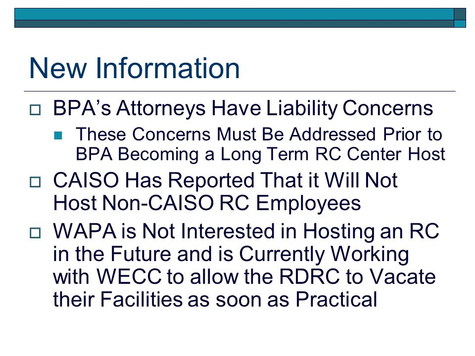 New Information BPAs Attorneys Have Liability Concerns These Concerns Must Be Addressed Prior to BPA Becoming a Long Term RC Center Host CAISO Has Reported That it Will Not Host Non-CAISO RC Employees WAPA is Not Interested in Hosting an RC in the Future and is Currently Working with WECC to allow the RDRC to Vacate their Facilities as soon as Practical