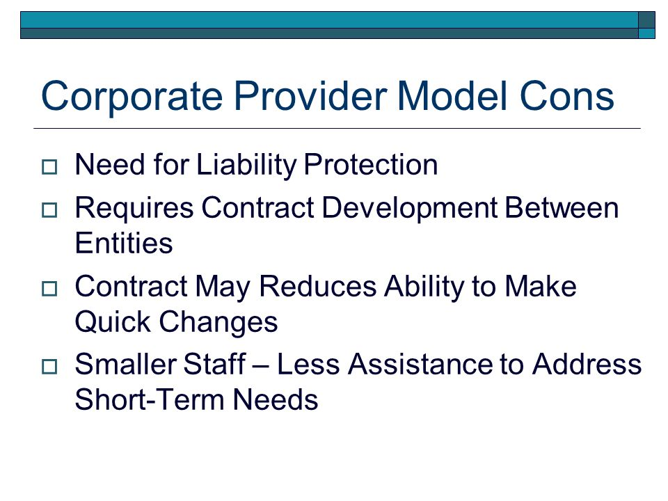 Corporate Provider Model Cons Need for Liability Protection Requires Contract Development Between Entities Contract May Reduces Ability to Make Quick Changes Smaller Staff – Less Assistance to Address Short-Term Needs