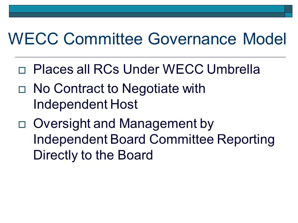 WECC Committee Governance Model Places all RCs Under WECC Umbrella No Contract to Negotiate with Independent Host Oversight and Management by Independent Board Committee Reporting Directly to the Board