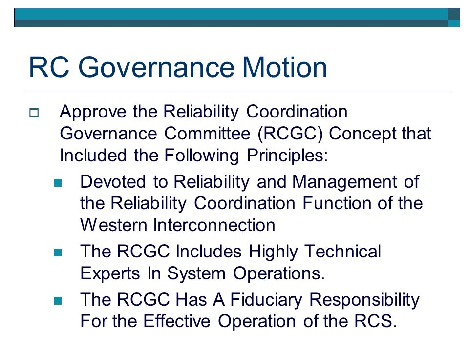 RC Governance Motion Approve the Reliability Coordination Governance Committee (RCGC) Concept that Included the Following Principles: Devoted to Reliability and Management of the Reliability Coordination Function of the Western Interconnection The RCGC Includes Highly Technical Experts In System Operations.