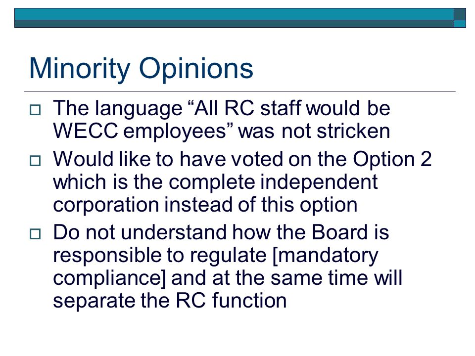 Minority Opinions The language All RC staff would be WECC employees was not stricken Would like to have voted on the Option 2 which is the complete independent corporation instead of this option Do not understand how the Board is responsible to regulate [mandatory compliance] and at the same time will separate the RC function