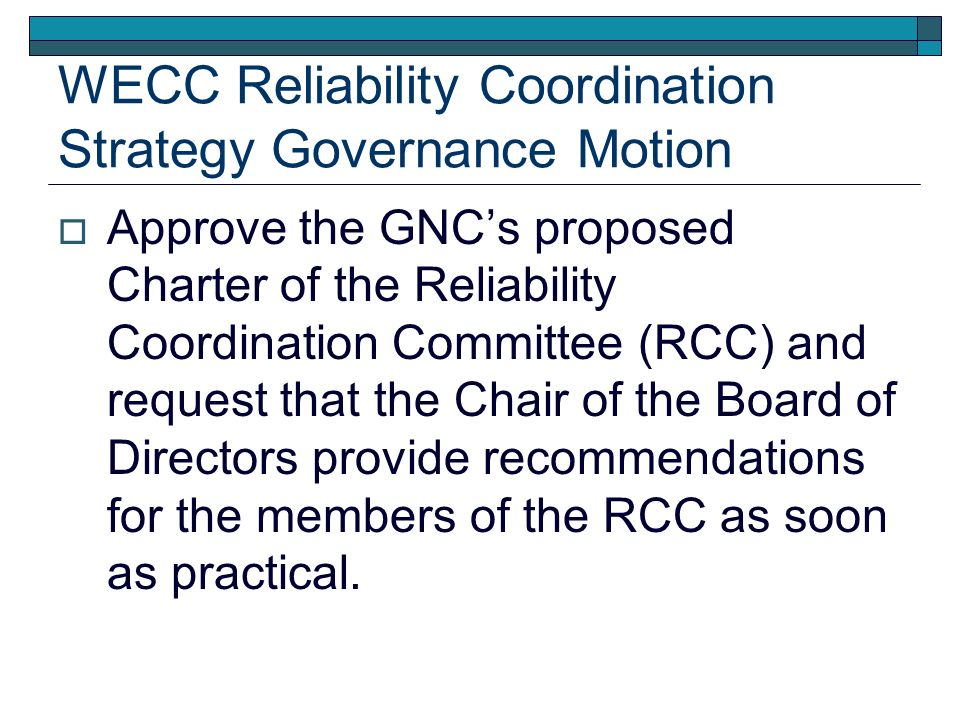 WECC Reliability Coordination Strategy Governance Motion Approve the GNCs proposed Charter of the Reliability Coordination Committee (RCC) and request that the Chair of the Board of Directors provide recommendations for the members of the RCC as soon as practical.