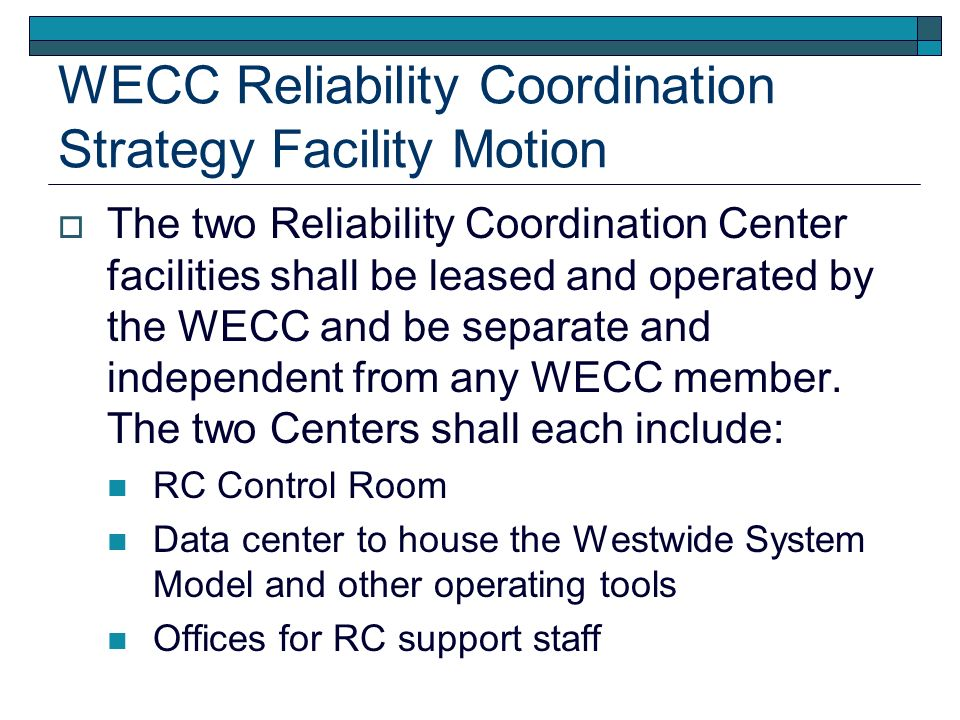 WECC Reliability Coordination Strategy Facility Location Motion One of the two Reliability Centers will be located in the Vancouver, Washington/Portland Oregon area.
