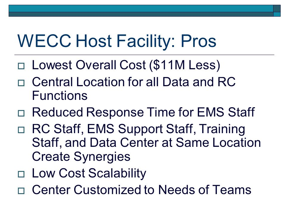 WECC Host Facility: Pros Lowest Overall Cost ($11M Less) Central Location for all Data and RC Functions Reduced Response Time for EMS Staff RC Staff, EMS Support Staff, Training Staff, and Data Center at Same Location Create Synergies Low Cost Scalability Center Customized to Needs of Teams